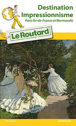 Le Routard Paris Île de France et Normandie « Destination Impressionnisme » vient de sortir